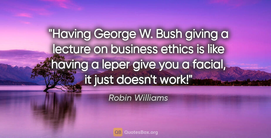 "Robin Williams quote: ""Having George W. Bush giving a lecture on business ethics is..."""