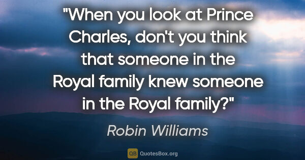 "Robin Williams quote: ""When you look at Prince Charles, don't you think that someone..."""