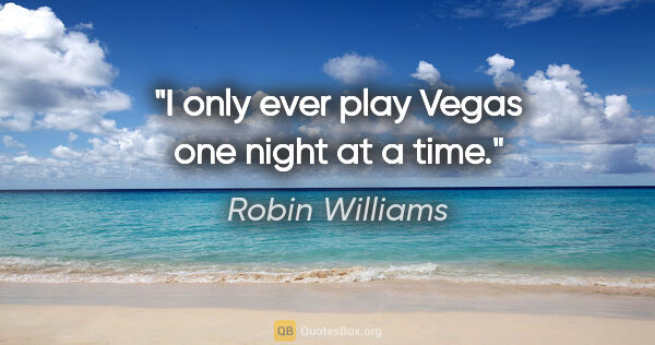"Robin Williams quote: ""I only ever play Vegas one night at a time."""