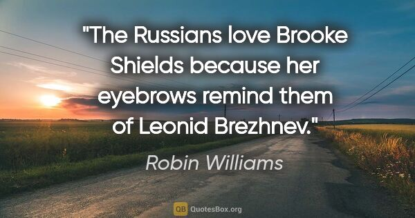"Robin Williams quote: ""The Russians love Brooke Shields because her eyebrows remind..."""