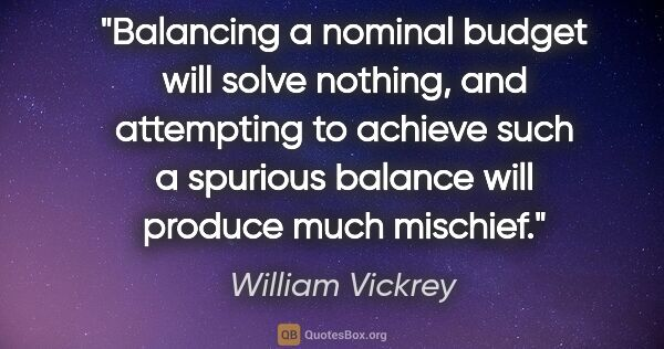 "William Vickrey quote: ""Balancing a nominal budget will solve nothing, and attempting..."""
