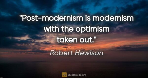 "Robert Hewison quote: ""Post-modernism is modernism with the optimism taken out."""
