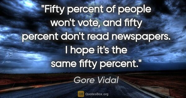 "Gore Vidal quote: ""Fifty percent of people won't vote, and fifty percent don't..."""