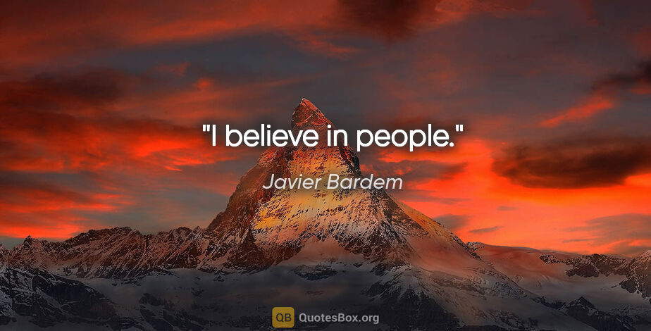 "Javier Bardem quote: ""I believe in people."""