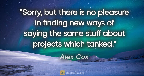 "Alex Cox quote: ""Sorry, but there is no pleasure in finding new ways of saying..."""