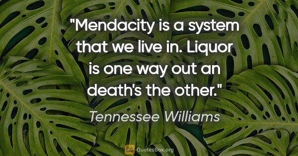 "Tennessee Williams quote: ""Mendacity is a system that we live in. Liquor is one way out..."""