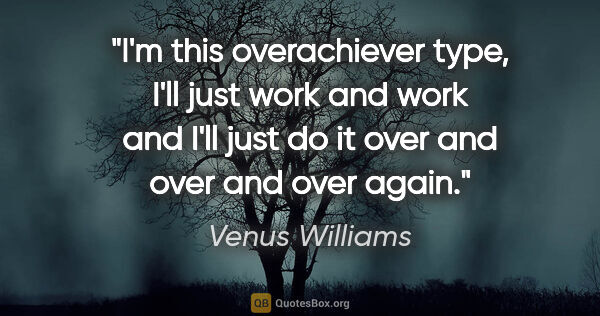 "Venus Williams quote: ""I'm this overachiever type, I'll just work and work and I'll..."""