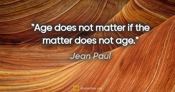 "Jean Paul quote: ""Age does not matter if the matter does not age."""
