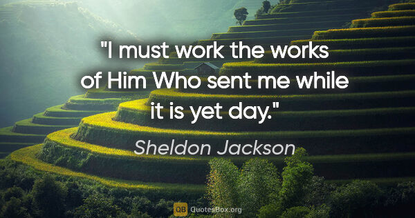 "Sheldon Jackson quote: ""I must work the works of Him Who sent me while it is yet day."""