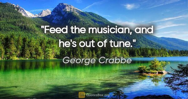 "George Crabbe quote: ""Feed the musician, and he's out of tune."""