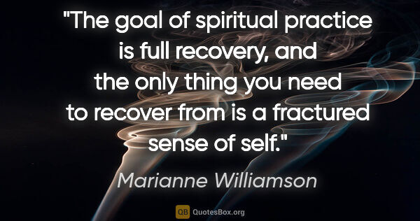 "Marianne Williamson quote: ""The goal of spiritual practice is full recovery, and the only..."""