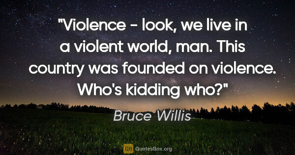 "Bruce Willis quote: ""Violence - look, we live in a violent world, man. This country..."""