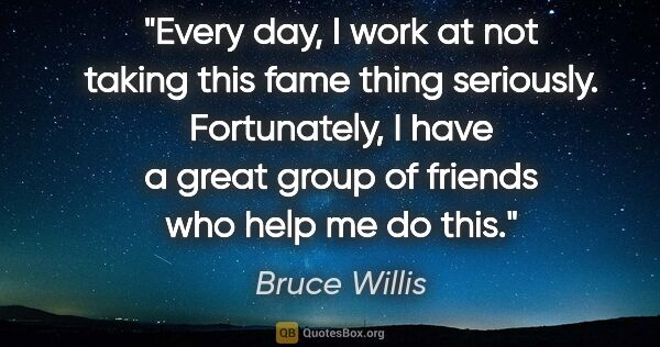"Bruce Willis quote: ""Every day, I work at not taking this fame thing seriously...."""