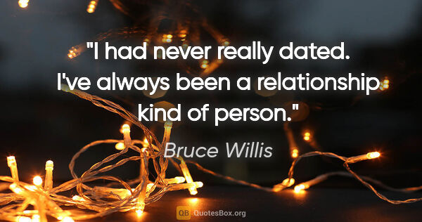 "Bruce Willis quote: ""I had never really dated. I've always been a relationship kind..."""