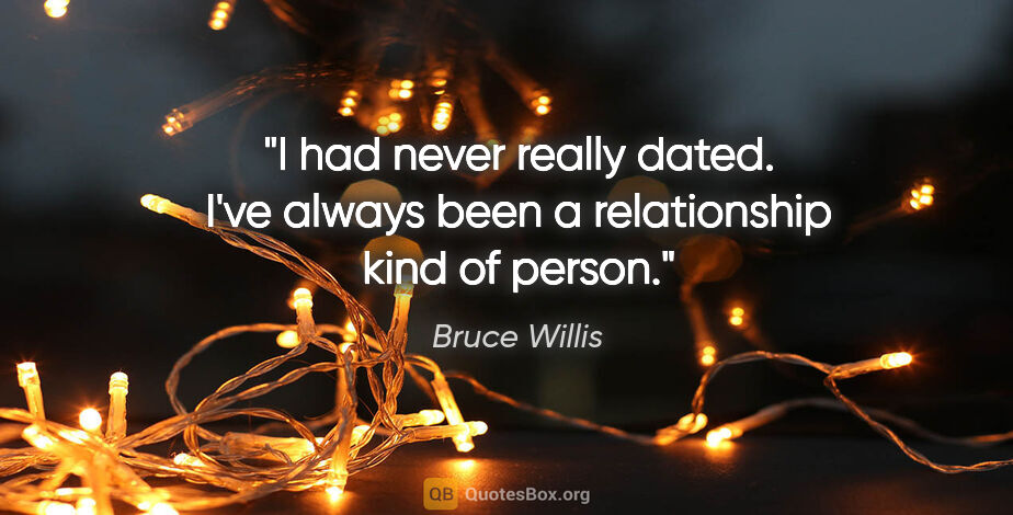 """Bruce Willis quote: """"I had never really dated. I've always been a relationship kind..."""""""