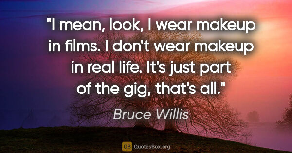 "Bruce Willis quote: ""I mean, look, I wear makeup in films. I don't wear makeup in..."""