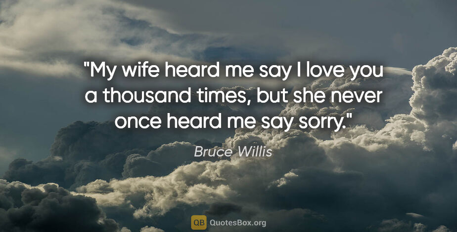 """Bruce Willis quote: """"My wife heard me say I love you a thousand times, but she..."""""""