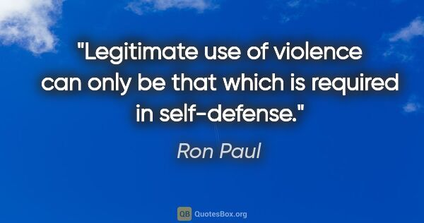 "Ron Paul quote: ""Legitimate use of violence can only be that which is required..."""