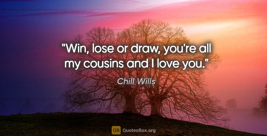 "Chill Wills quote: ""Win, lose or draw, you're all my cousins and I love you."""