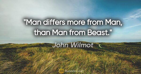 "John Wilmot quote: ""Man differs more from Man, than Man from Beast."""