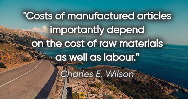 "Charles E. Wilson quote: ""Costs of manufactured articles importantly depend on the cost..."""