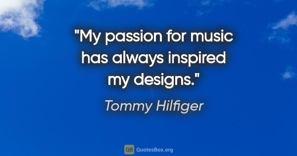 "Tommy Hilfiger quote: ""My passion for music has always inspired my designs."""