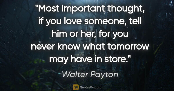 "Walter Payton quote: ""Most important thought, if you love someone, tell him or her,..."""