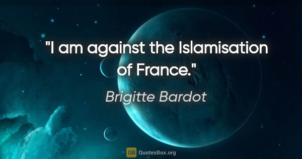 "Brigitte Bardot quote: ""I am against the Islamisation of France."""