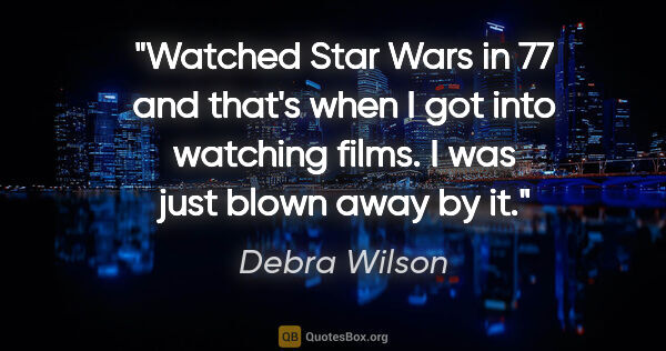 "Debra Wilson quote: ""Watched Star Wars in 77 and that's when I got into watching..."""