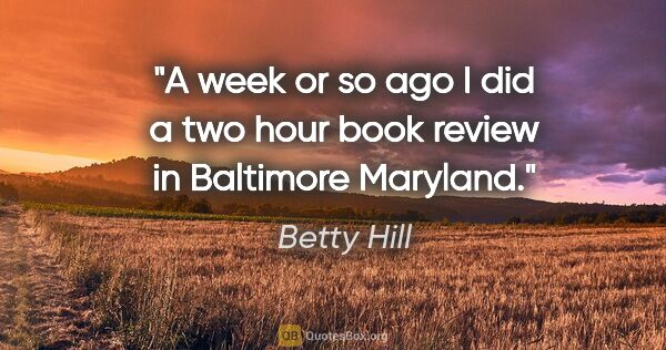 "Betty Hill quote: ""A week or so ago I did a two hour book review in Baltimore..."""