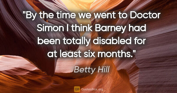 "Betty Hill quote: ""By the time we went to Doctor Simon I think Barney had been..."""
