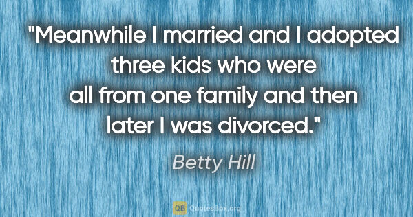 "Betty Hill quote: ""Meanwhile I married and I adopted three kids who were all from..."""