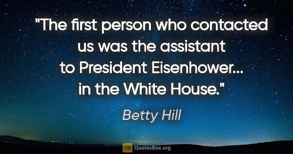 "Betty Hill quote: ""The first person who contacted us was the assistant to..."""
