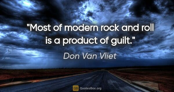 "Don Van Vliet quote: ""Most of modern rock and roll is a product of guilt."""