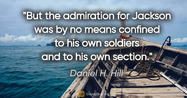 "Daniel H. Hill quote: ""But the admiration for Jackson was by no means confined to his..."""