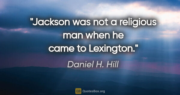 "Daniel H. Hill quote: ""Jackson was not a religious man when he came to Lexington."""