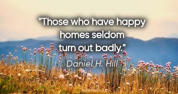 "Daniel H. Hill quote: ""Those who have happy homes seldom turn out badly."""