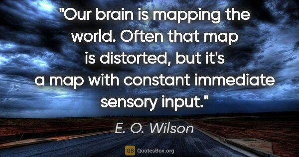 "E. O. Wilson quote: ""Our brain is mapping the world. Often that map is distorted,..."""