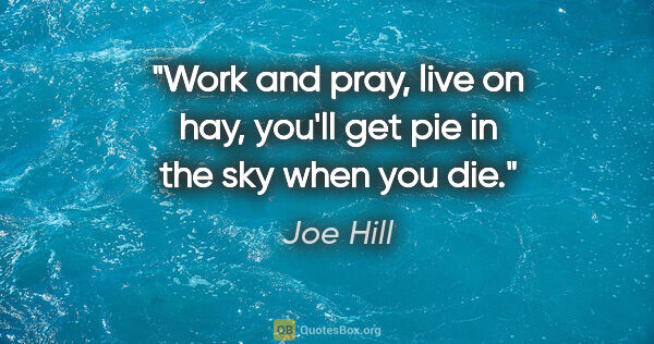 "Joe Hill quote: ""Work and pray, live on hay, you'll get pie in the sky when you..."""