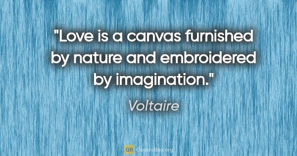 "Voltaire quote: ""Love is a canvas furnished by nature and embroidered by..."""