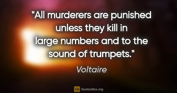 "Voltaire quote: ""All murderers are punished unless they kill in large numbers..."""