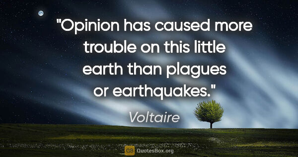 "Voltaire quote: ""Opinion has caused more trouble on this little earth than..."""
