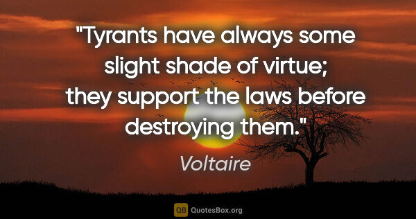 "Voltaire quote: ""Tyrants have always some slight shade of virtue; they support..."""