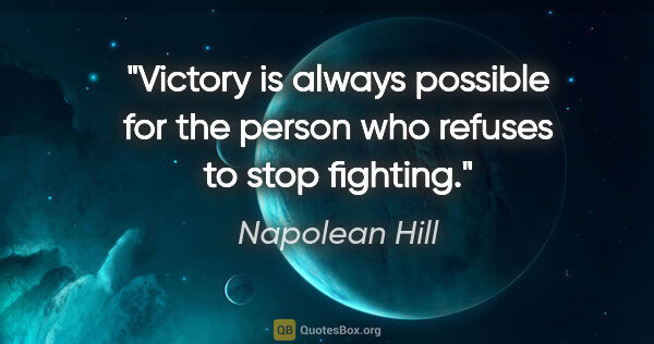 "Napolean Hill quote: ""Victory is always possible for the person who refuses to stop..."""