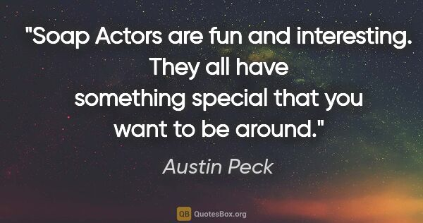 "Austin Peck quote: ""Soap Actors are fun and interesting. They all have something..."""