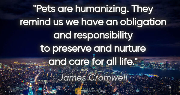"James Cromwell quote: ""Pets are humanizing. They remind us we have an obligation and..."""