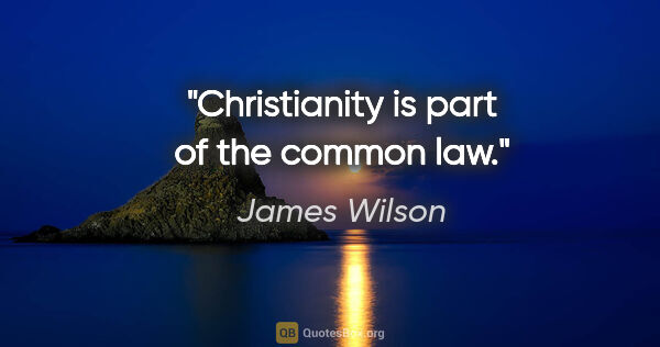 "James Wilson quote: ""Christianity is part of the common law."""