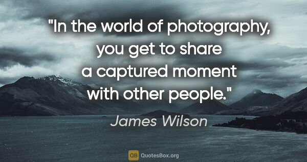 "James Wilson quote: ""In the world of photography, you get to share a captured..."""