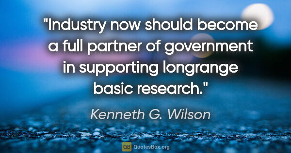"Kenneth G. Wilson quote: ""Industry now should become a full partner of government in..."""