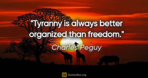 "Charles Peguy quote: ""Tyranny is always better organized than freedom."""